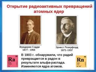 Фредерик Содди 1877 - 1956 Эрнест Резерфорд 1871–1937 В 1903 г. обнаружили,