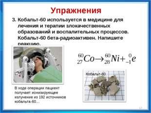 * 3. Кобальт-60 используется в медицине для лечения и терапии злокачественных