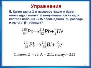 5. Какие заряд Z и массовое число А будет иметь ядро элемента, получившегося