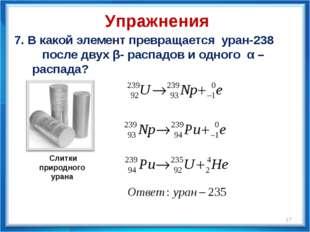 7. В какой элемент превращается уран-238 после двух β- распадов и одного α –