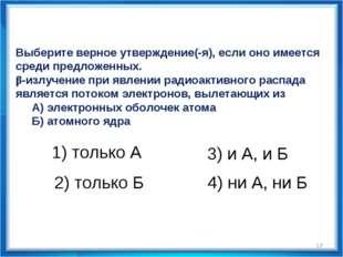 * Выберите верное утверждение(-я), если оно имеется среди предложенных. β-изл