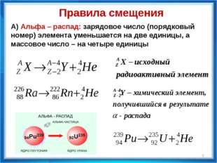 Правила смещения А) Альфа – распад: зарядовое число (порядковый номер) элеме