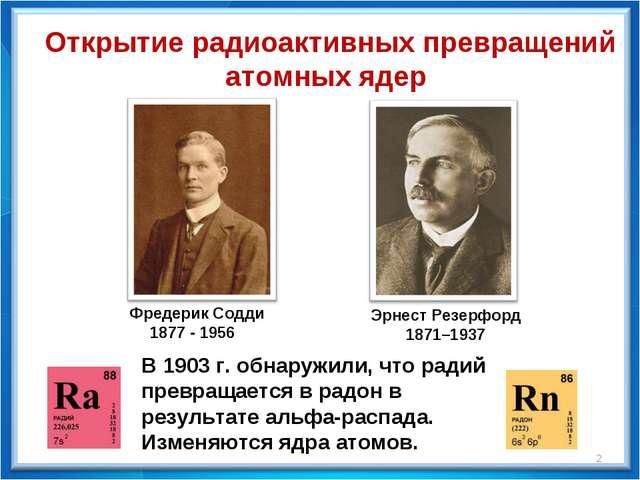 Фредерик Содди 1877 - 1956 Эрнест Резерфорд 1871–1937 В 1903 г. обнаружили,...