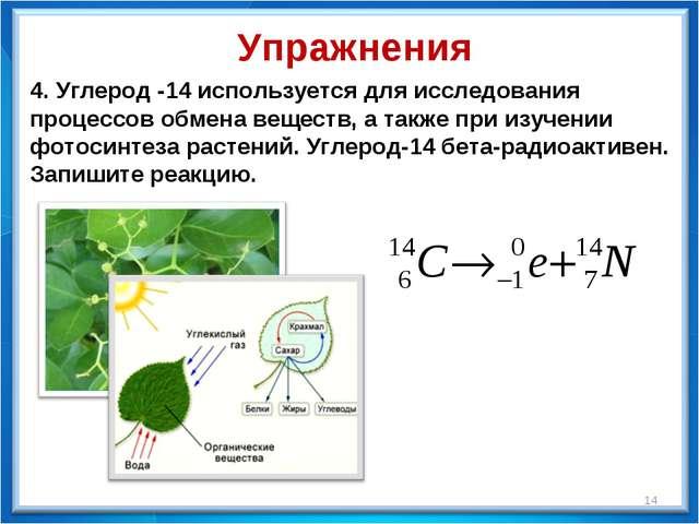 * 4. Углерод -14 используется для исследования процессов обмена веществ, а та...