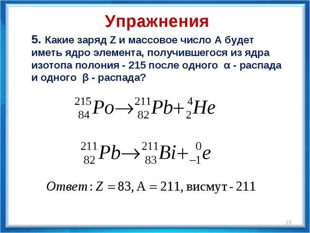 5. Какие заряд Z и массовое число А будет иметь ядро элемента, получившегося...