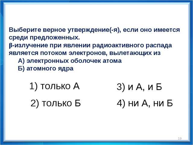 * Выберите верное утверждение(-я), если оно имеется среди предложенных. β-изл...