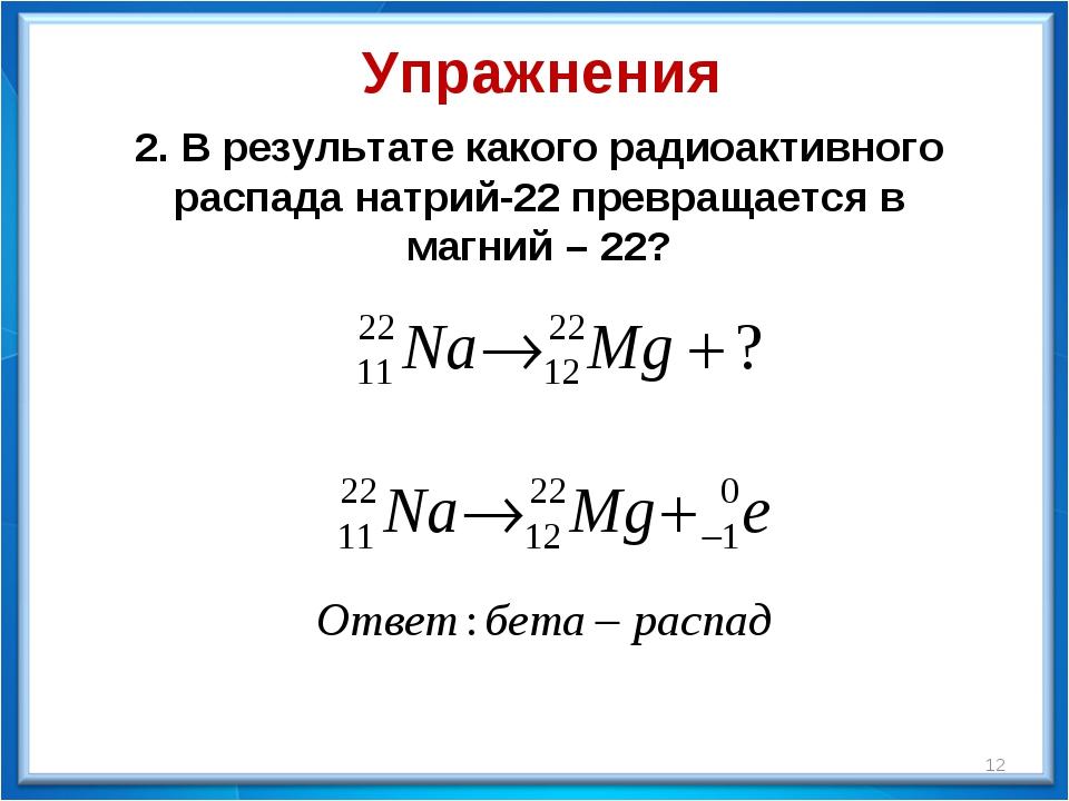 Упражнения 2. В результате какого радиоактивного распада натрий-22 превращает...