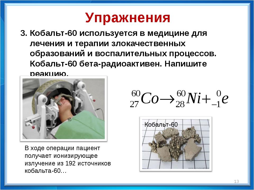 * 3. Кобальт-60 используется в медицине для лечения и терапии злокачественных...