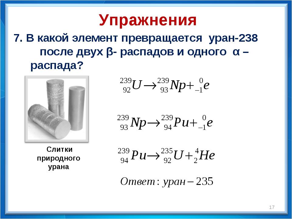 7. В какой элемент превращается уран-238 после двух β- распадов и одного α –...