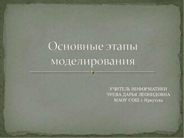 УЧИТЕЛЬ ИНФОРМАТИКИ ЧУЕВА ДАРЬЯ ЛЕОНИДОВНА МАОУ СОШ г. Иркутска