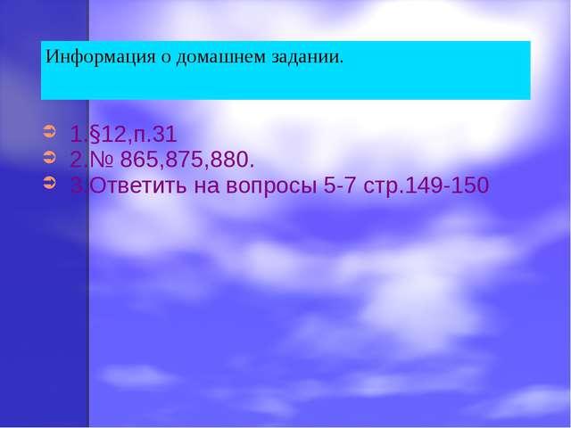 1.§12,п.31 2.№ 865,875,880. 3.Ответить на вопросы 5-7 стр.149-150 Информация...