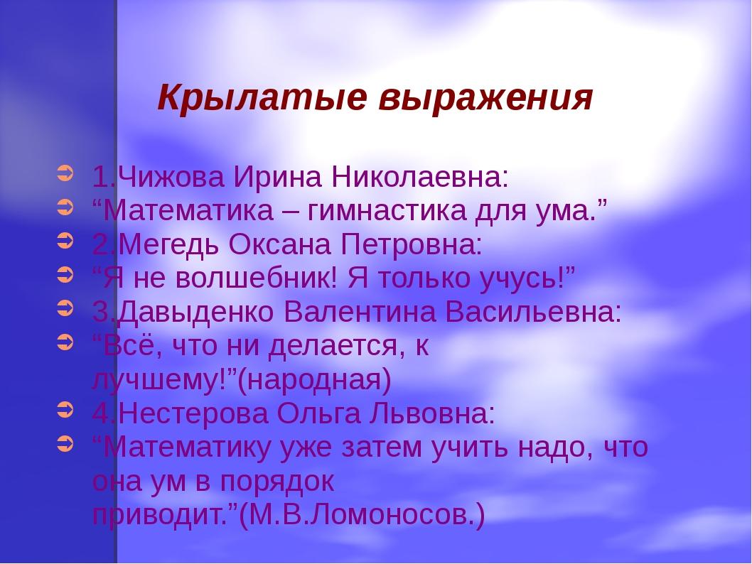 """Крылатые выражения 1.Чижова Ирина Николаевна: """"Математика – гимнастика для ум..."""