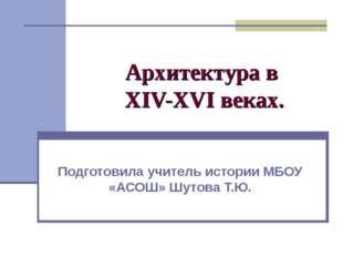 Архитектура в XIV-XVI веках. Подготовила учитель истории МБОУ «АСОШ» Шутова Т