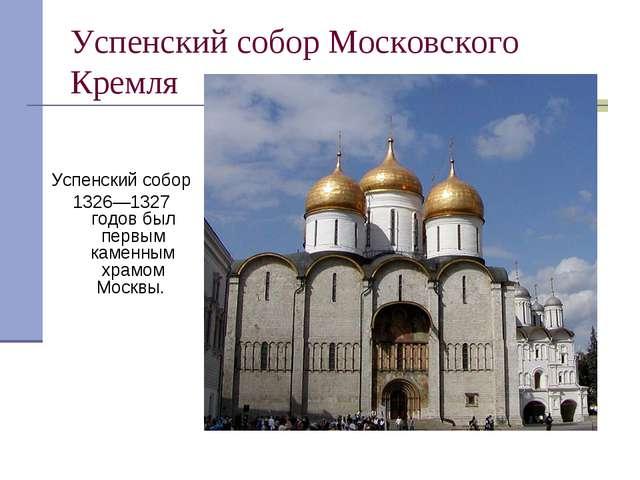 Успенский собор Московского Кремля Успенский собор 1326—1327 годов был первым...