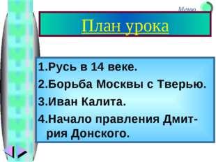 План урока 1.Русь в 14 веке. 2.Борьба Москвы с Тверью. 3.Иван Калита. 4.Начал