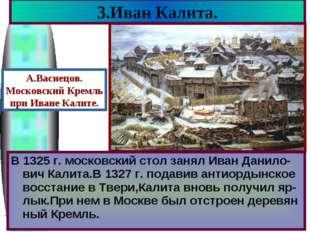 3.Иван Калита. В 1325 г. московский стол занял Иван Данило-вич Калита.В 1327