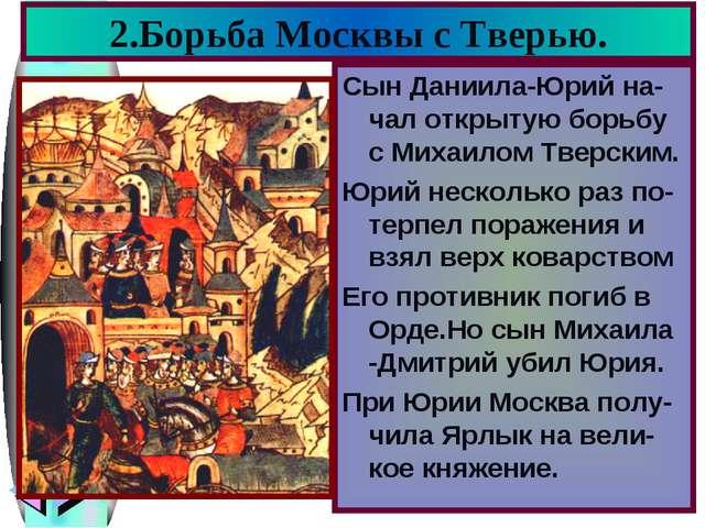 2.Борьба Москвы с Тверью. Сын Даниила-Юрий на-чал открытую борьбу с Михаилом...