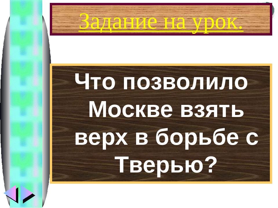 Задание на урок. Что позволило Москве взять верх в борьбе с Тверью? Меню