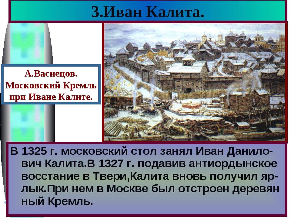 3.Иван Калита. В 1325 г. московский стол занял Иван Данило-вич Калита.В 1327...