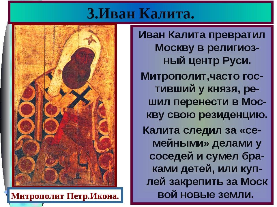3.Иван Калита. Иван Калита превратил Москву в религиоз- ный центр Руси. Митро...
