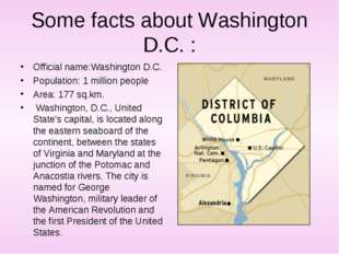 Some facts about Washington D.C. : Official name:Washington D.C. Population:
