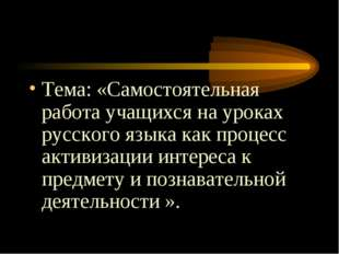 Тема: «Самостоятельная работа учащихся на уроках русского языка как процесс