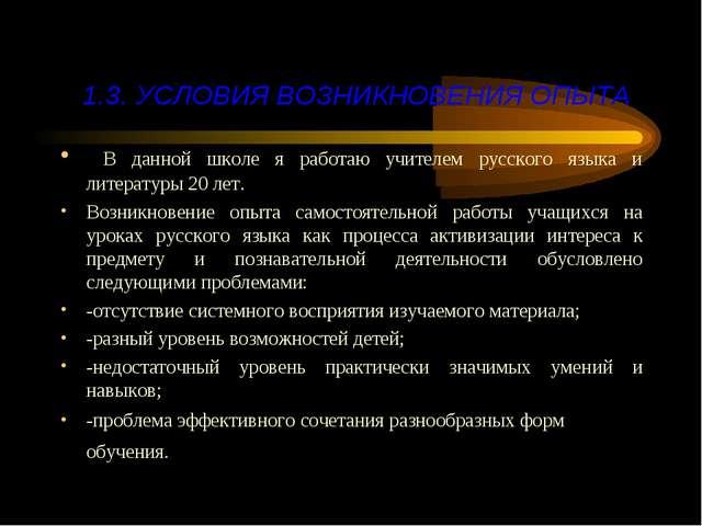 1.3. УСЛОВИЯ ВОЗНИКНОВЕНИЯ ОПЫТА В данной школе я работаю учителем русского я...