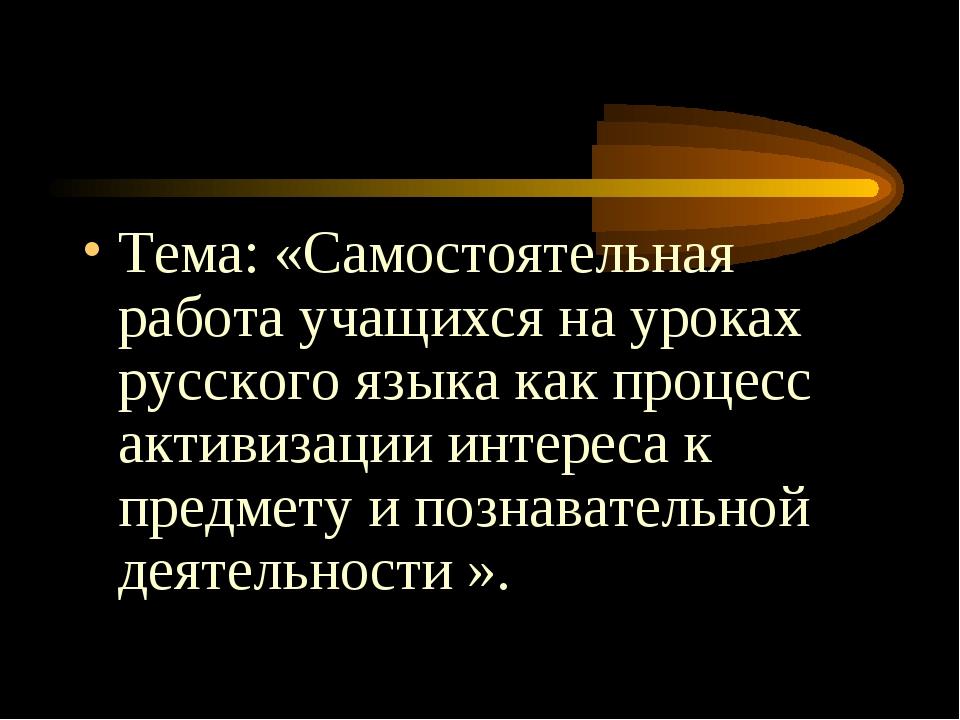 Тема: «Самостоятельная работа учащихся на уроках русского языка как процесс...