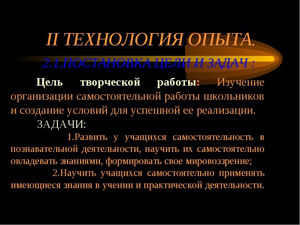 II ТЕХНОЛОГИЯ ОПЫТА. 2.1.ПОСТАНОВКА ЦЕЛИ И ЗАДАЧ : Цель творческой работы: Из...