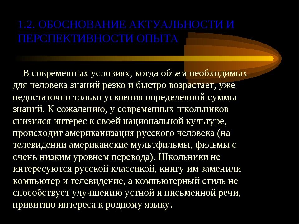 1.2. ОБОСНОВАНИЕ АКТУАЛЬНОСТИ И ПЕРСПЕКТИВНОСТИ ОПЫТА В современных условиях,...