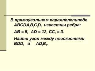В прямоугольном параллелепипеде ABCDA1B1C1D1 известны ребра: AB = 5, AD = 12