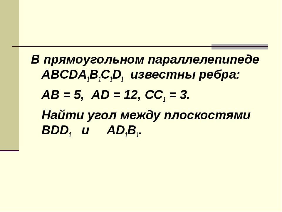 В прямоугольном параллелепипеде ABCDA1B1C1D1 известны ребра: AB = 5, AD = 12...