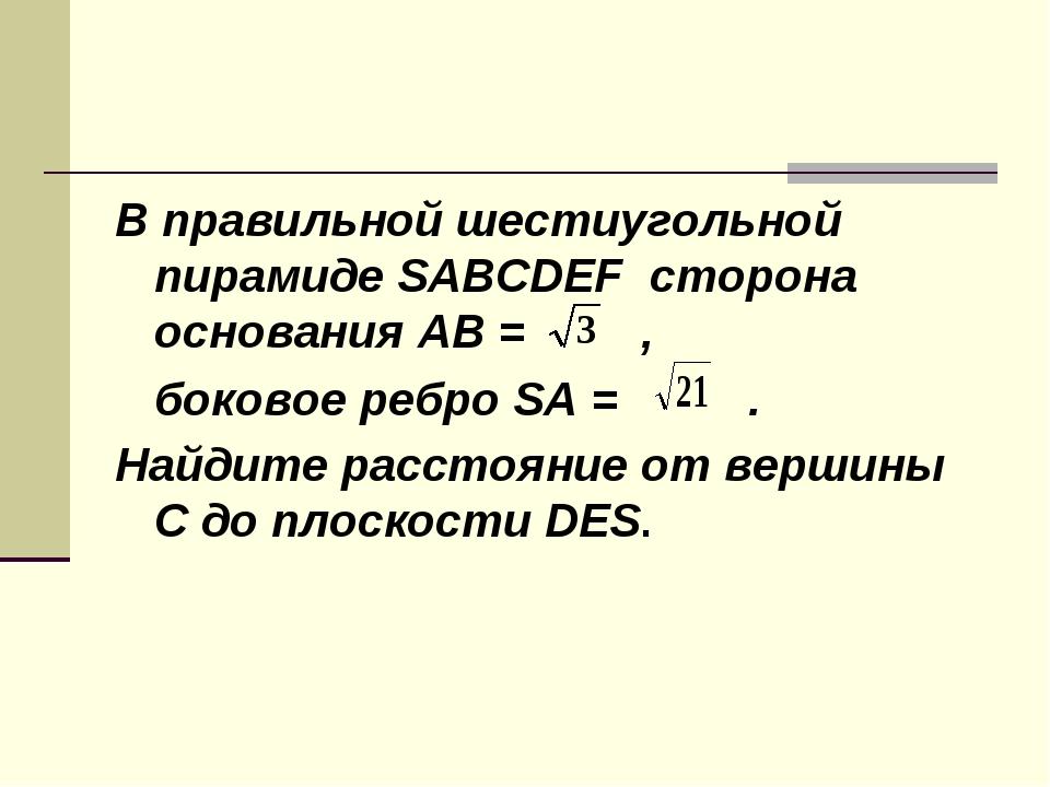 В правильной шестиугольной пирамиде SABCDEF сторона основания AB = , боковое...