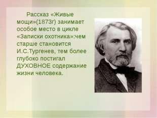 Рассказ «Живые мощи»(1873г) занимает особое место в цикле «Записки охотника
