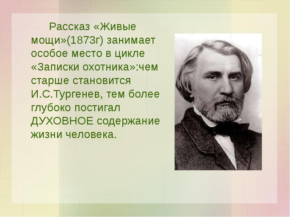 Рассказ «Живые мощи»(1873г) занимает особое место в цикле «Записки охотника...