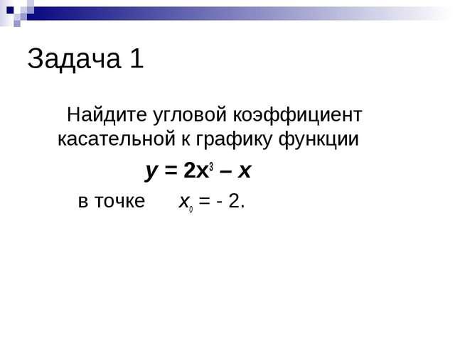 Задача 1 Найдите угловой коэффициент касательной к графику функции у = 2х3 –...