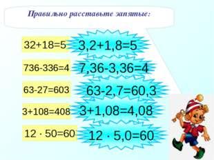Правильно расставьте запятые: 32+18=5 736-336=4 63-27=603 3+108=408 12 · 50=6