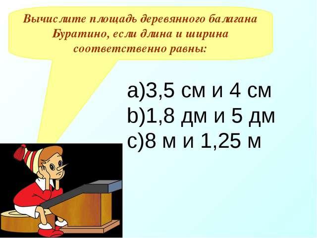 Вычислите площадь деревянного балагана Буратино, если длина и ширина соответс...