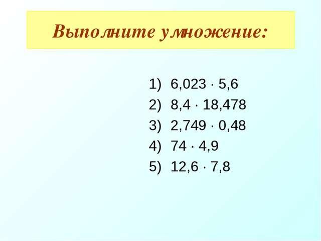 6,023 · 5,6 8,4 · 18,478 2,749 · 0,48 74 · 4,9 12,6 · 7,8 Выполните умножение: