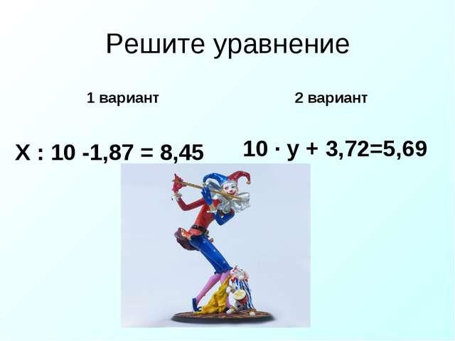 Решите уравнение 1 вариант Х : 10 -1,87 = 8,45 2 вариант 10 · у + 3,72=5,69