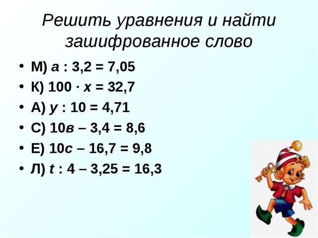 Решить уравнения и найти зашифрованное слово М) а : 3,2 = 7,05 К) 100 · х = 3...