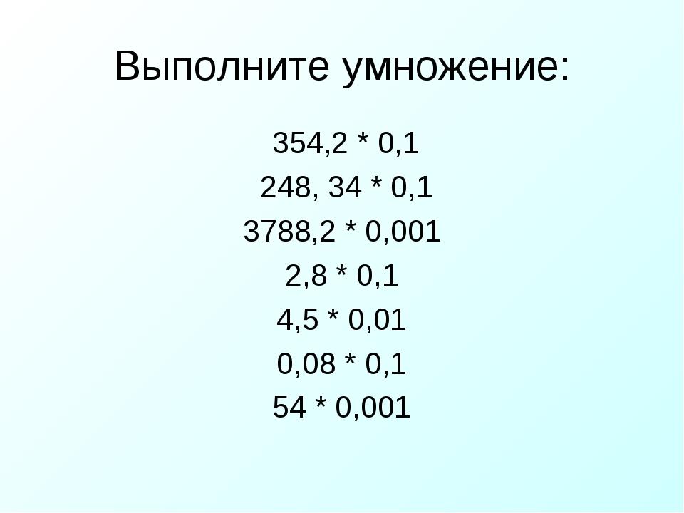 Выполните умножение: 354,2 * 0,1 248, 34 * 0,1 3788,2 * 0,001 2,8 * 0,1 4,5 *...