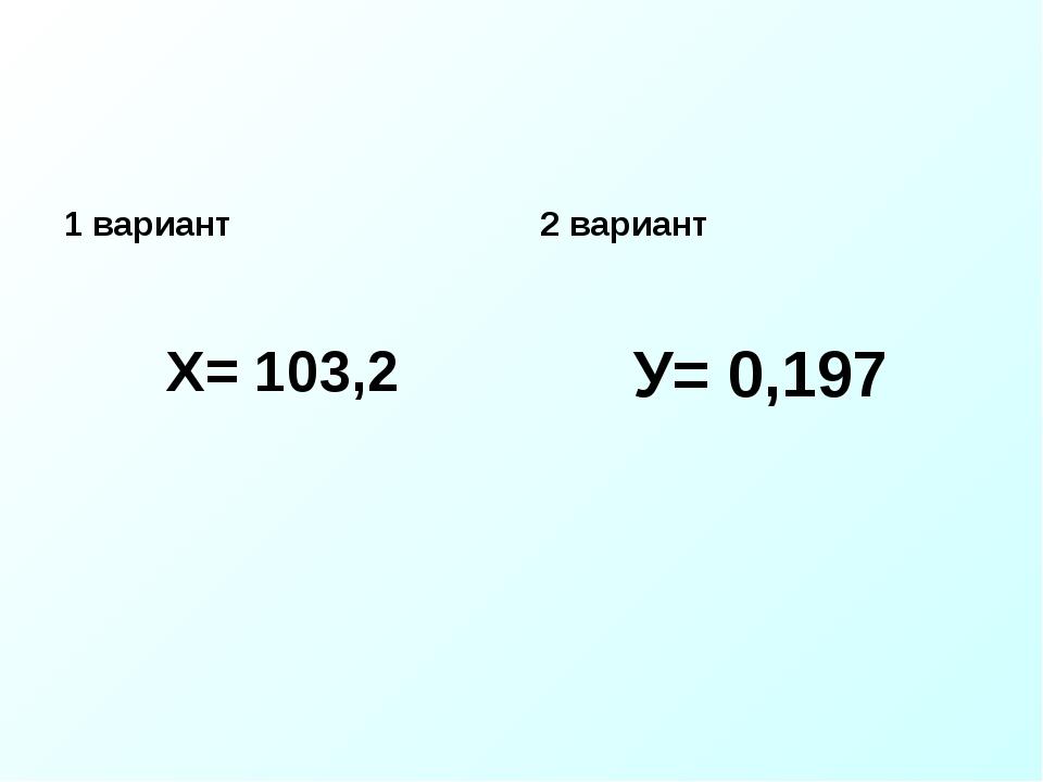 1 вариант Х= 103,2 2 вариант У= 0,197