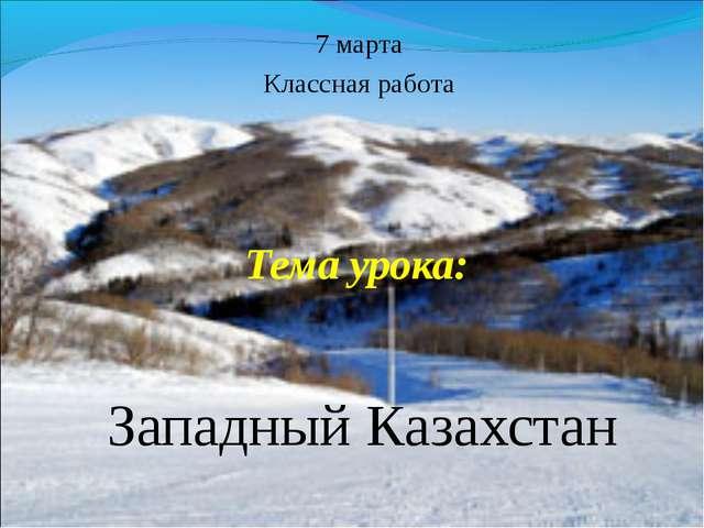 Тема урока: Западный Казахстан 7 марта Классная работа