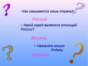Россия Москва ~Как называется наша страна? ~ Какой город является столицей Р