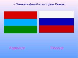 ~ Покажите флаг России и флаг Карелии. Карелия Россия