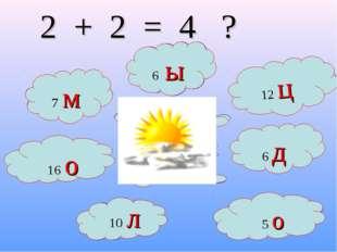 12 + 4 15 - 3 2 + 5 16 о 14-9 2 + 2 = 4 ? 2 + 4 8-2 5 + 5 7 м 10 л 12 ц 5 о 6
