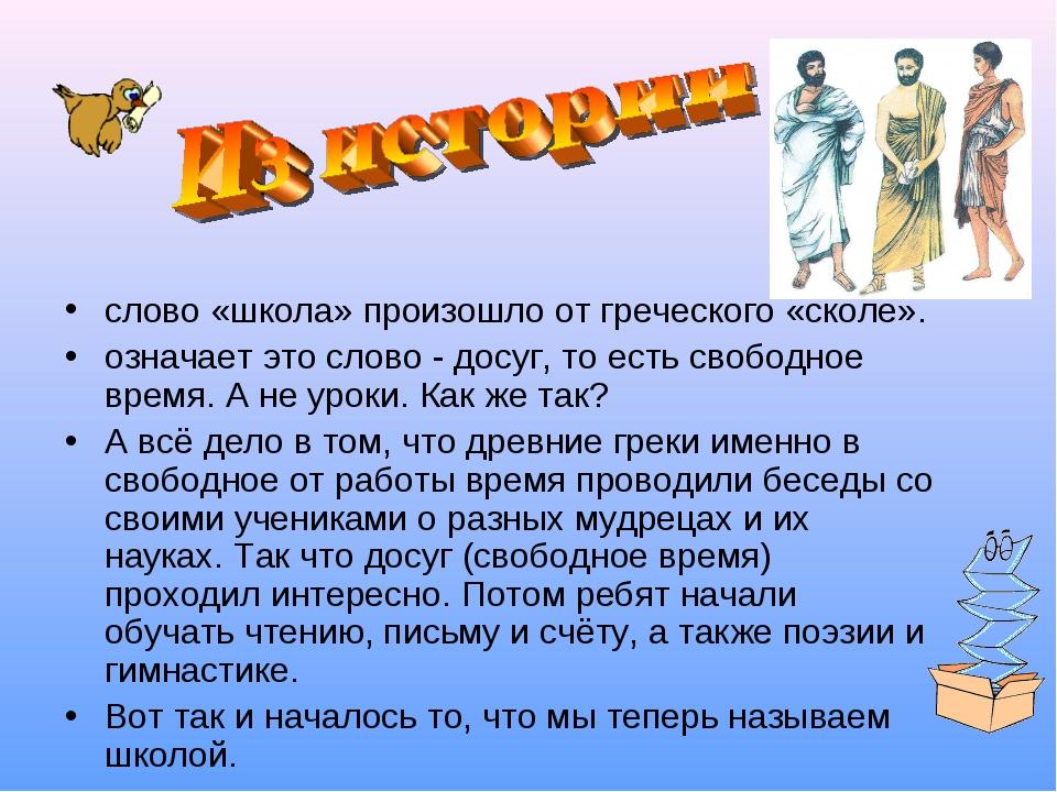 слово «школа» произошло от греческого «сколе». означает это слово - досуг, то...