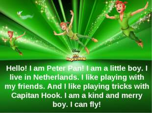 Hello! I am Peter Pan! I am a little boy. I live in Netherlands. I like playi