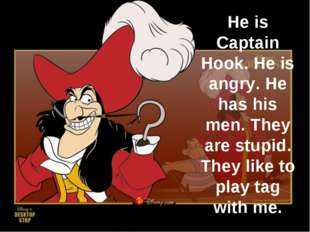 He is Captain Hook. He is angry. He has his men. They are stupid. They like t